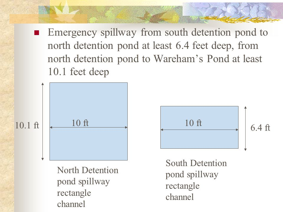 Emergency spillway from south detention pond to north detention pond at least 6.4 feet deep, from north detention pond to Wareham's Pond at least 10.1 feet deep North Detention pond spillway rectangle channel South Detention pond spillway rectangle channel 10 ft 10.1 ft 6.4 ft