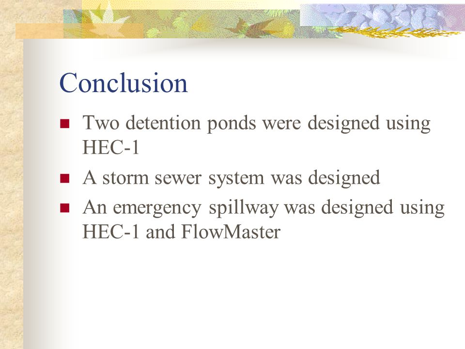 Conclusion Two detention ponds were designed using HEC-1 A storm sewer system was designed An emergency spillway was designed using HEC-1 and FlowMaster