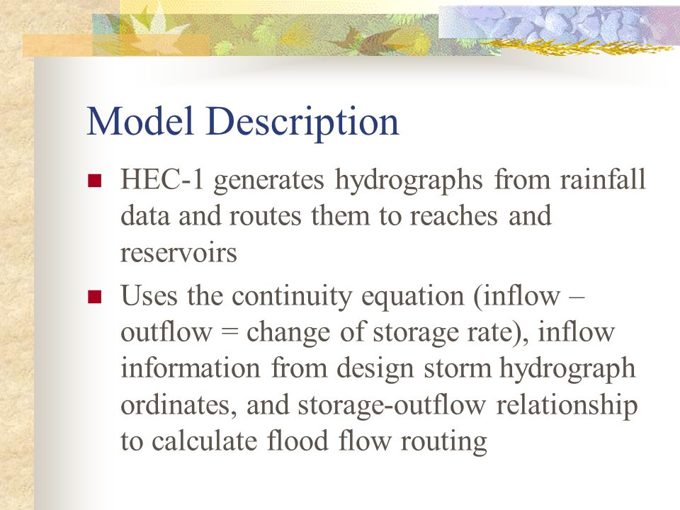 Model Description HEC-1 generates hydrographs from rainfall data and routes them to reaches and reservoirs Uses the continuity equation (inflow – outflow = change of storage rate), inflow information from design storm hydrograph ordinates, and storage-outflow relationship to calculate flood flow routing