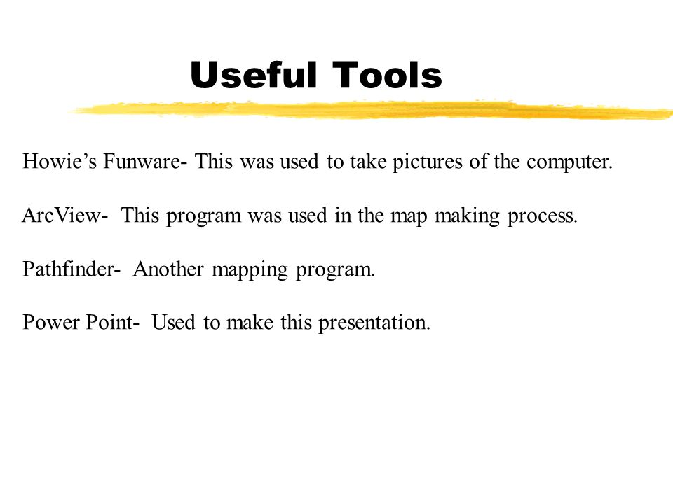 Useful Tools Howie's Funware- This was used to take pictures of the computer. ArcView- This program was used in the map making process. Pathfinder- An