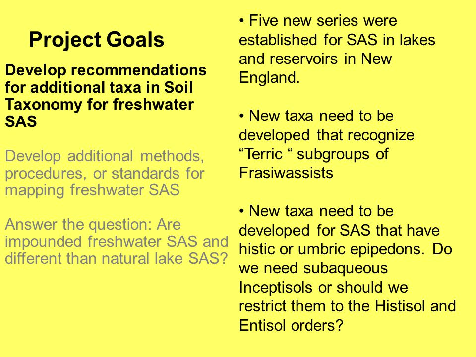 Project Goals Develop recommendations for additional taxa in Soil Taxonomy for freshwater SAS Develop additional methods, procedures, or standards for mapping freshwater SAS Answer the question: Are impounded freshwater SAS and different than natural lake SAS.