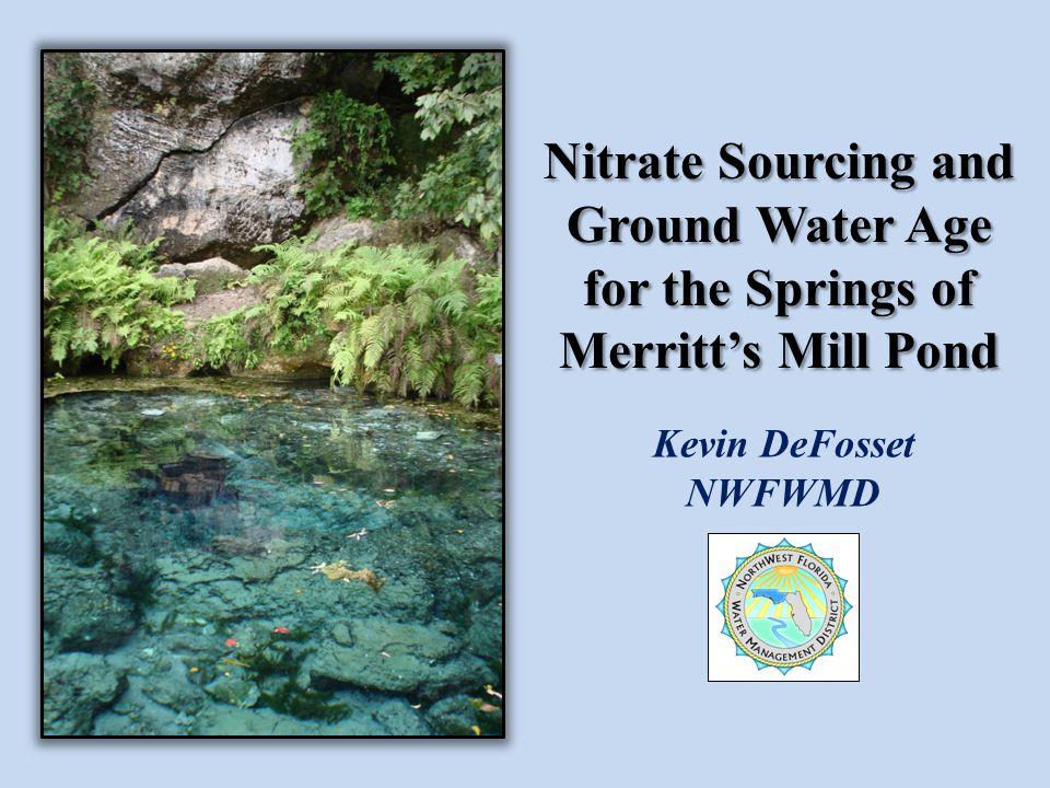 Nitrate Sourcing and Ground Water Age for the Springs of Merritt's Mill Pond Kevin DeFosset NWFWMD