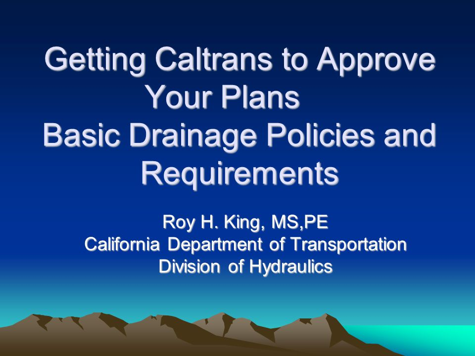 Getting Caltrans to Approve Your Plans Basic Drainage Policies and Requirements Roy H.