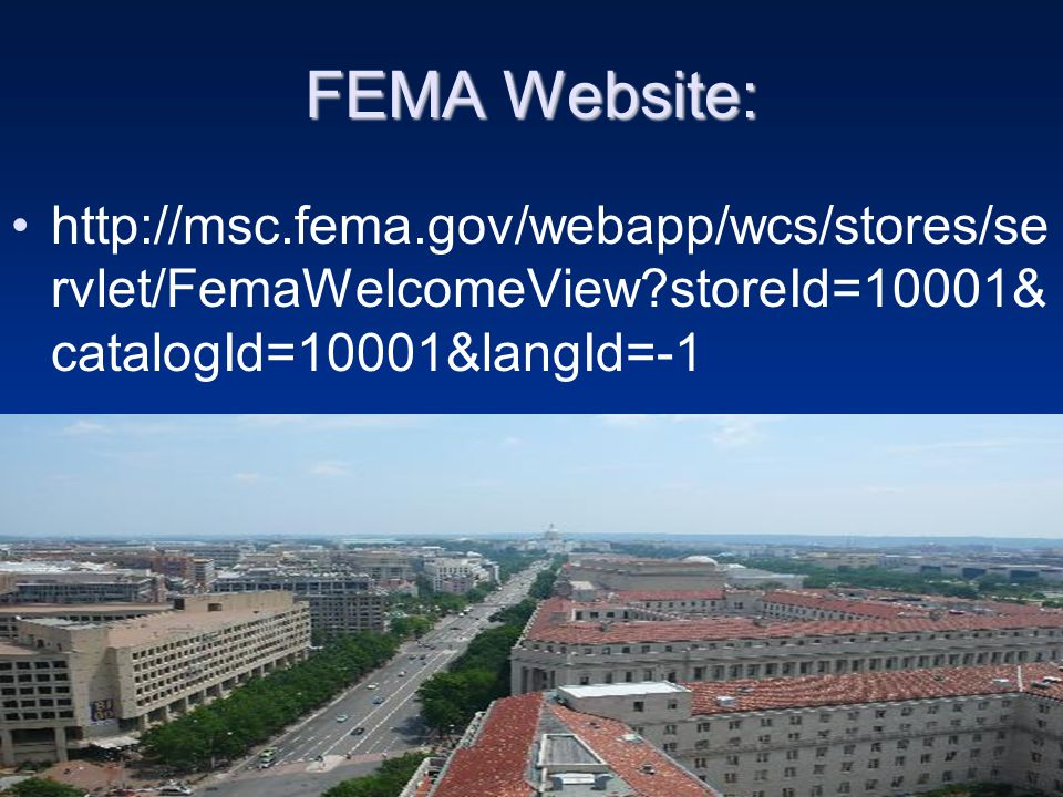 FEMA Website: http://msc.fema.gov/webapp/wcs/stores/se rvlet/FemaWelcomeView storeId=10001& catalogId=10001&langId=-1