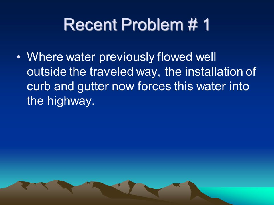 Recent Problem # 1 Where water previously flowed well outside the traveled way, the installation of curb and gutter now forces this water into the highway.