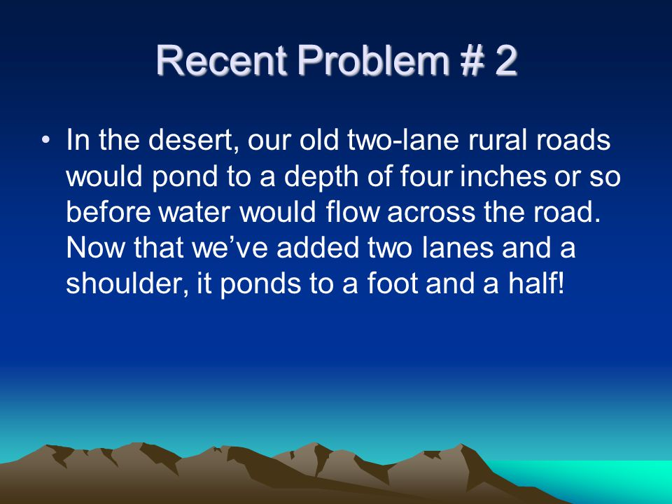 Recent Problem # 2 In the desert, our old two-lane rural roads would pond to a depth of four inches or so before water would flow across the road.
