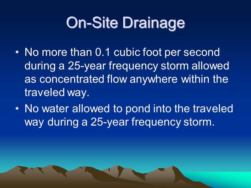 On-Site Drainage No more than 0.1 cubic foot per second during a 25-year frequency storm allowed as concentrated flow anywhere within the traveled way.