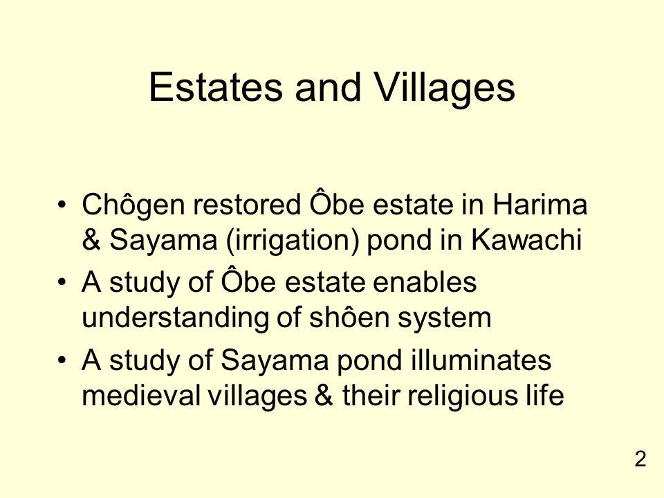 Estates and Villages Chôgen restored Ôbe estate in Harima & Sayama (irrigation) pond in Kawachi A study of Ôbe estate enables understanding of shôen system A study of Sayama pond illuminates medieval villages & their religious life 2