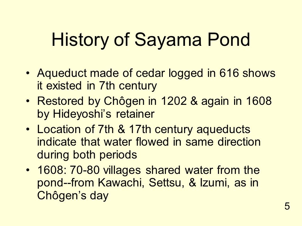 History of Sayama Pond Aqueduct made of cedar logged in 616 shows it existed in 7th century Restored by Chôgen in 1202 & again in 1608 by Hideyoshi's