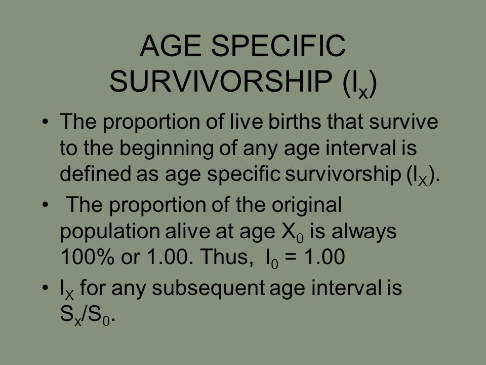 AGE SPECIFIC SURVIVORSHIP (l x ) The proportion of live births that survive to the beginning of any age interval is defined as age specific survivorsh