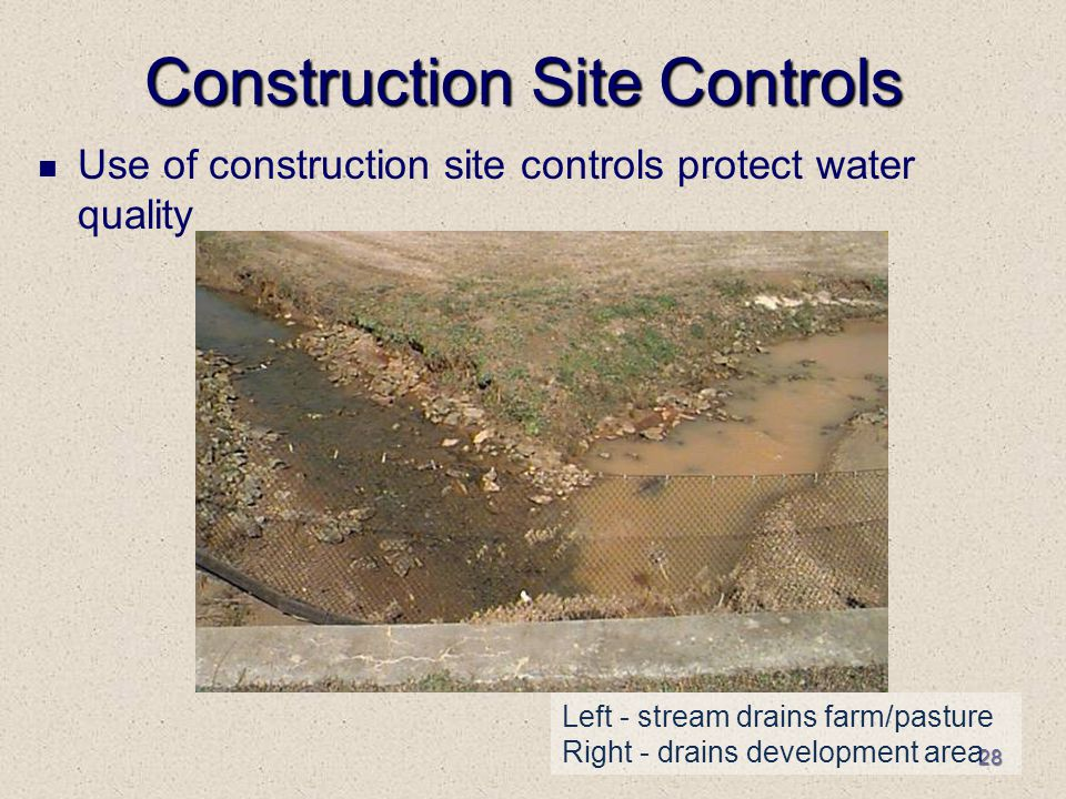 28 Construction Site Controls Use of construction site controls protect water quality Left - stream drains farm/pasture Right - drains development area