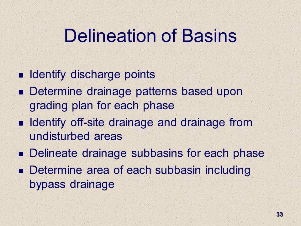 33 Delineation of Basins Identify discharge points Determine drainage patterns based upon grading plan for each phase Identify off-site drainage and drainage from undisturbed areas Delineate drainage subbasins for each phase Determine area of each subbasin including bypass drainage