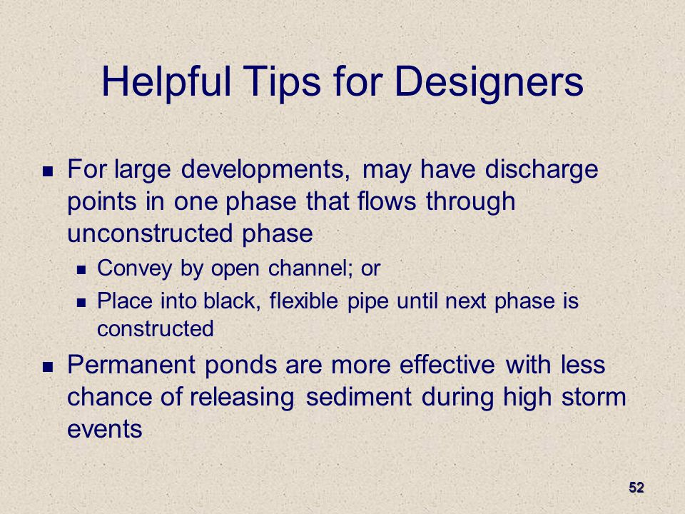 52 Helpful Tips for Designers For large developments, may have discharge points in one phase that flows through unconstructed phase Convey by open channel; or Place into black, flexible pipe until next phase is constructed Permanent ponds are more effective with less chance of releasing sediment during high storm events