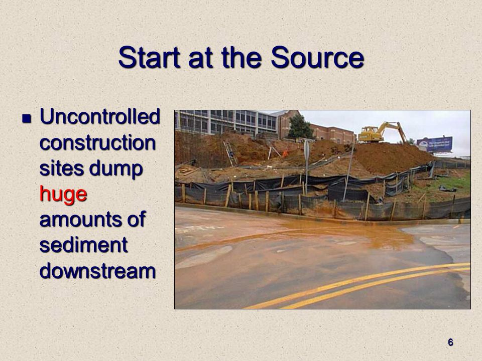 6 Start at the Source Uncontrolled construction sites dump huge amounts of sediment downstream Uncontrolled construction sites dump huge amounts of sediment downstream