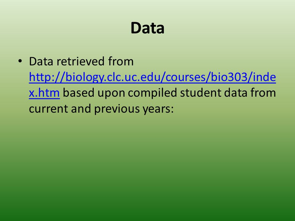 Data Data retrieved from http://biology.clc.uc.edu/courses/bio303/inde x.htm based upon compiled student data from current and previous years: http://biology.clc.uc.edu/courses/bio303/inde x.htm