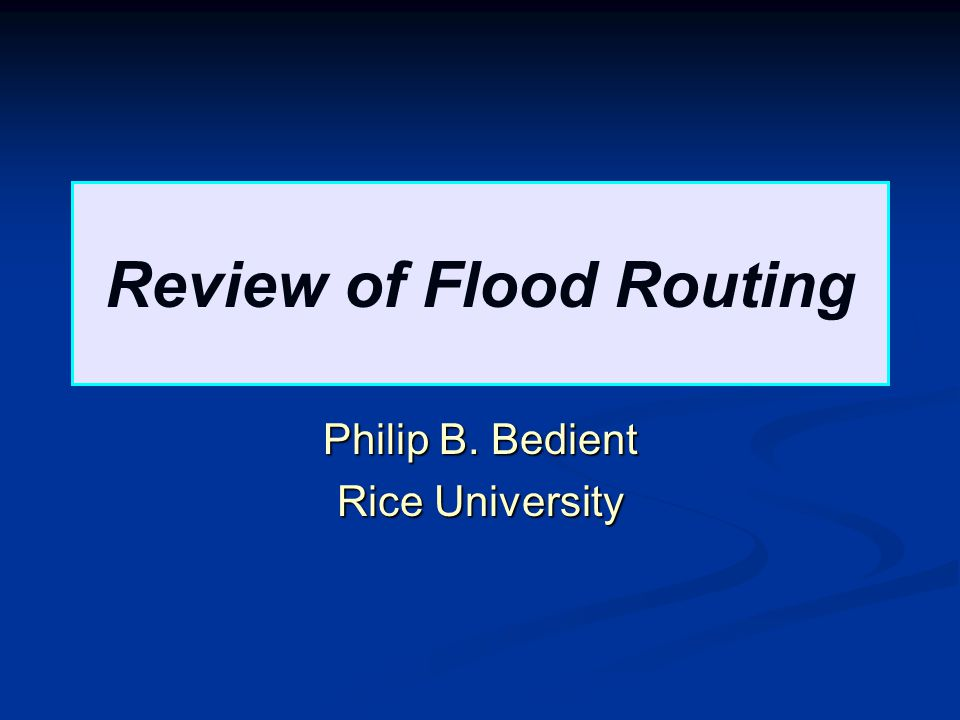 Review of Flood Routing Philip B. Bedient Rice University