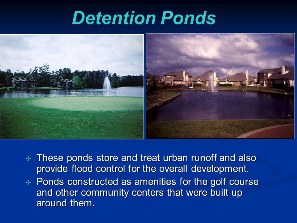 Detention Ponds  These ponds store and treat urban runoff and also provide flood control for the overall development.  Ponds constructed as amenitie