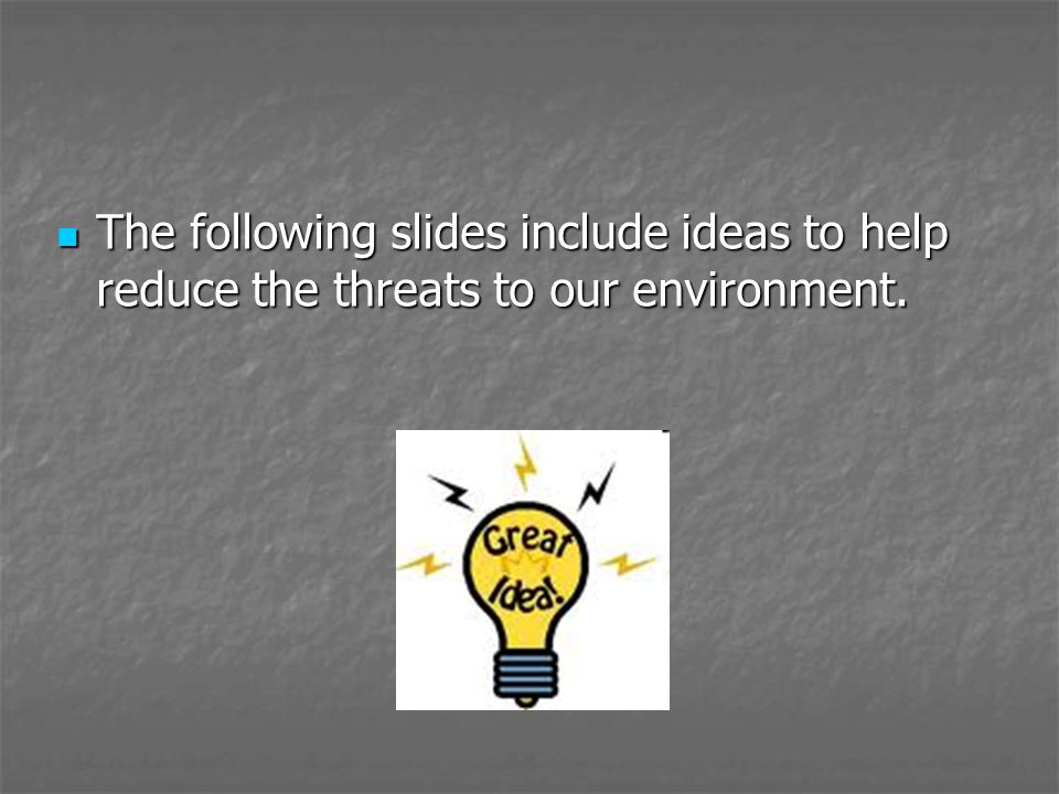 The following slides include ideas to help reduce the threats to our environment. The following slides include ideas to help reduce the threats to our