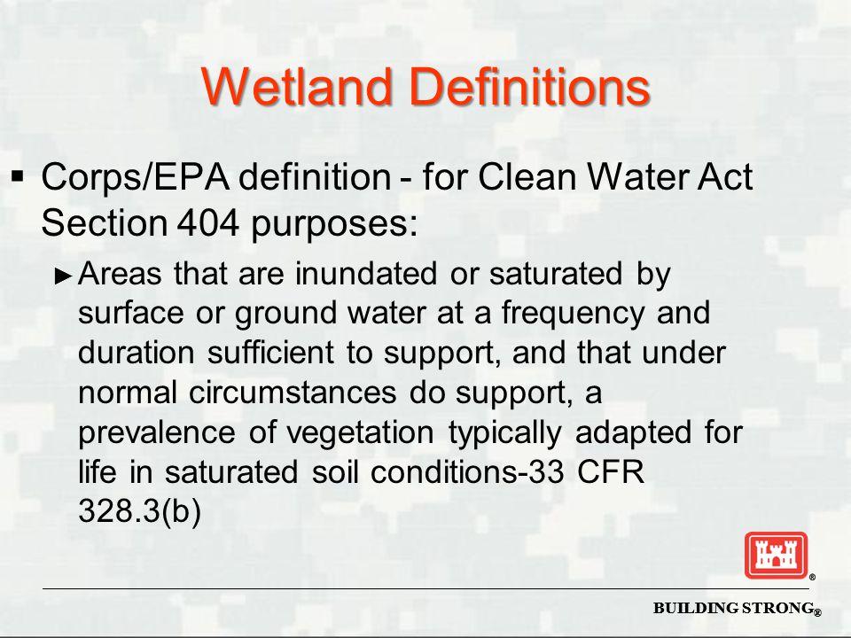 COE Manual Designed to Identify and Delineate Wetlands 1987 Corps of Engineers Wetlands Delineation Manual  As amended by: ► Implementation Guidance dated 27 Aug 1991 ► Q & A dated 7 Oct 1991 ► Clarification Guidance dated 6 Mar 1992 ► Regional Supplements ► Rapanos Supreme Court Case BUILDING STRONG ®