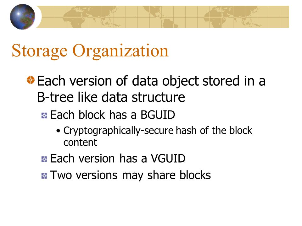 Storage Organization Each version of data object stored in a B-tree like data structure Each block has a BGUID Cryptographically-secure hash of the block content Each version has a VGUID Two versions may share blocks