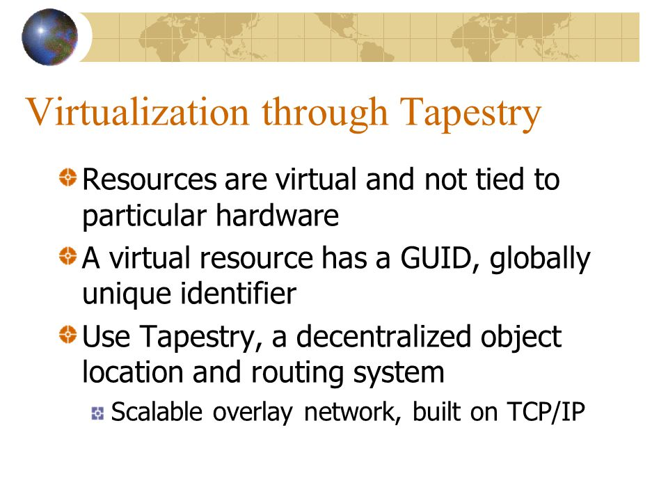 Virtualization through Tapestry Resources are virtual and not tied to particular hardware A virtual resource has a GUID, globally unique identifier Use Tapestry, a decentralized object location and routing system Scalable overlay network, built on TCP/IP