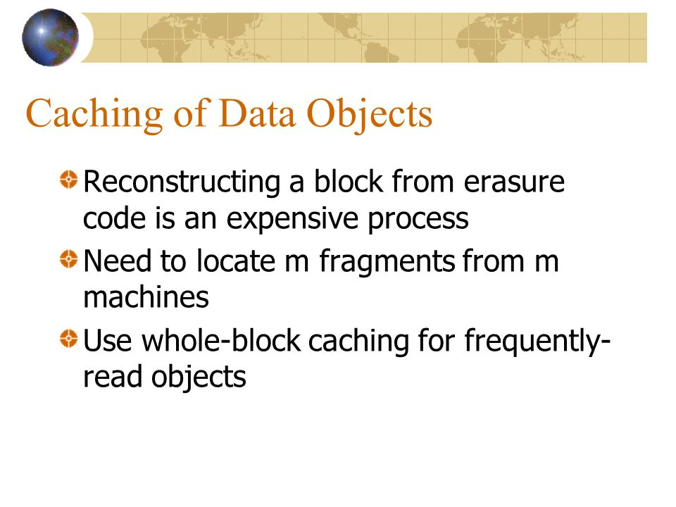 Caching of Data Objects Reconstructing a block from erasure code is an expensive process Need to locate m fragments from m machines Use whole-block caching for frequently- read objects