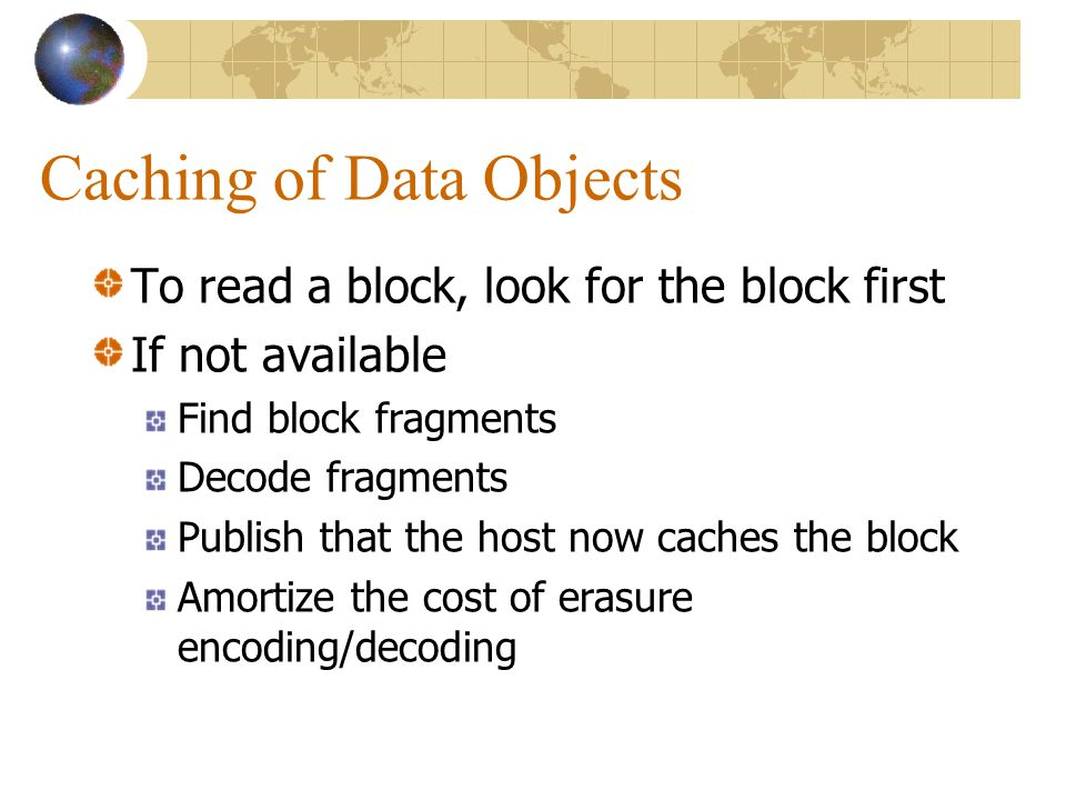 Caching of Data Objects To read a block, look for the block first If not available Find block fragments Decode fragments Publish that the host now caches the block Amortize the cost of erasure encoding/decoding