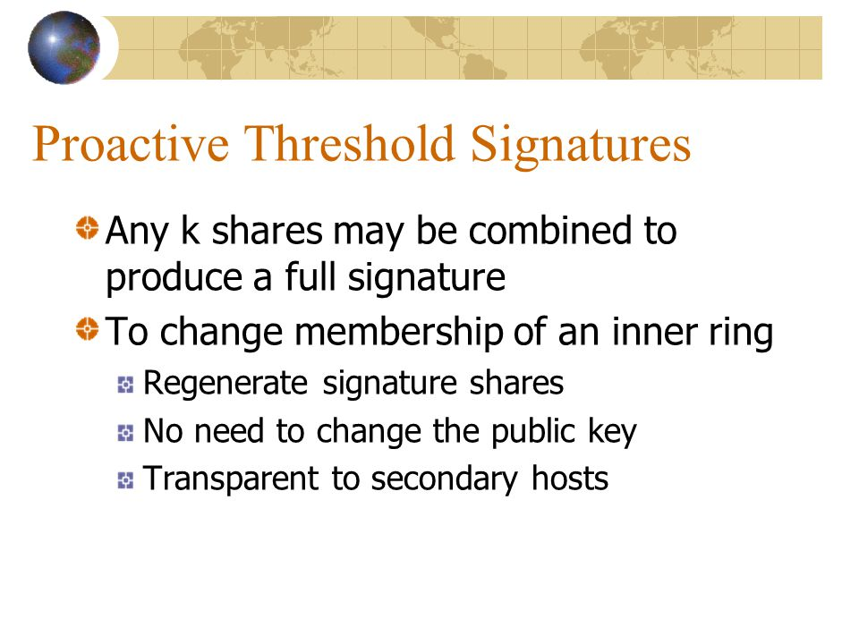 Proactive Threshold Signatures Any k shares may be combined to produce a full signature To change membership of an inner ring Regenerate signature shares No need to change the public key Transparent to secondary hosts