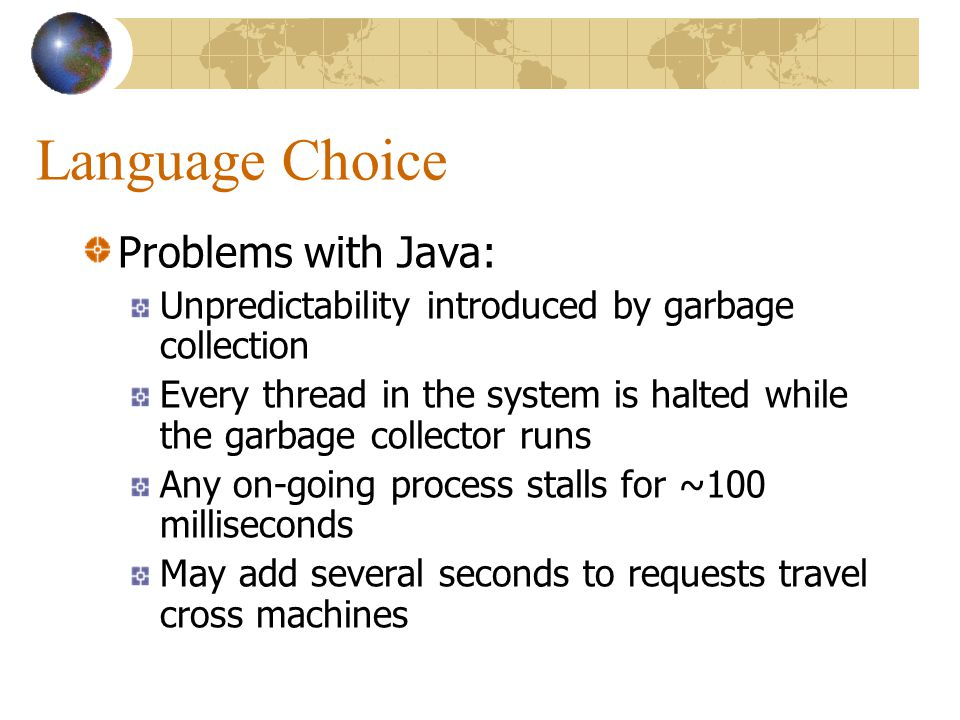 Language Choice Problems with Java: Unpredictability introduced by garbage collection Every thread in the system is halted while the garbage collector runs Any on-going process stalls for ~100 milliseconds May add several seconds to requests travel cross machines
