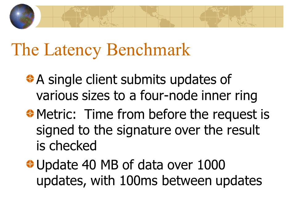 The Latency Benchmark A single client submits updates of various sizes to a four-node inner ring Metric: Time from before the request is signed to the signature over the result is checked Update 40 MB of data over 1000 updates, with 100ms between updates