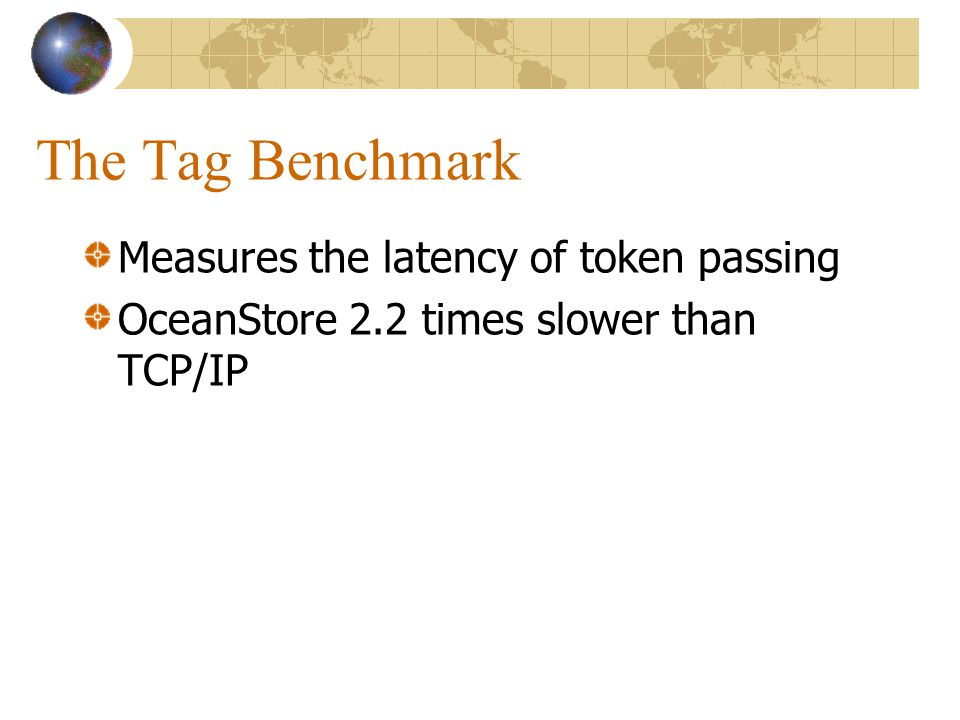 The Tag Benchmark Measures the latency of token passing OceanStore 2.2 times slower than TCP/IP
