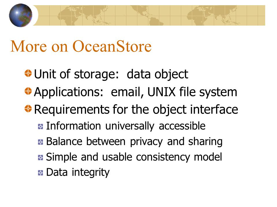 More on OceanStore Unit of storage: data object Applications: email, UNIX file system Requirements for the object interface Information universally accessible Balance between privacy and sharing Simple and usable consistency model Data integrity