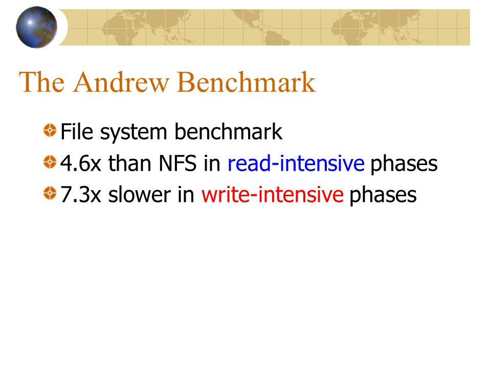The Andrew Benchmark File system benchmark 4.6x than NFS in read-intensive phases 7.3x slower in write-intensive phases