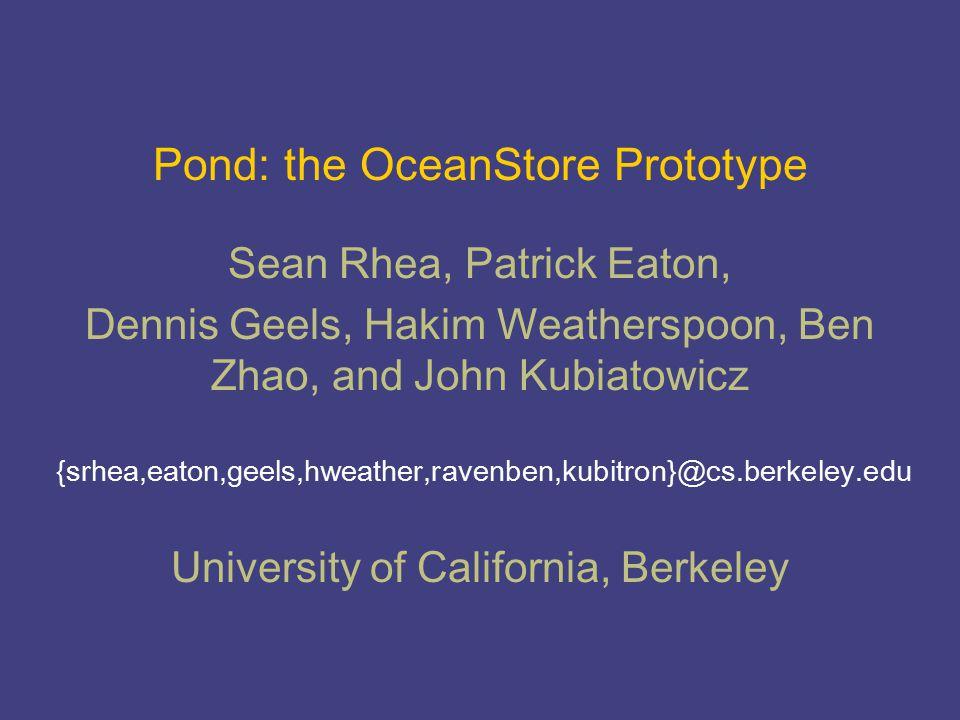 Pond: the OceanStore Prototype {srhea,eaton,geels,hweather,ravenben,kubitron}@cs.berkeley.edu Sean Rhea, Patrick Eaton, Dennis Geels, Hakim Weatherspoon, Ben Zhao, and John Kubiatowicz University of California, Berkeley