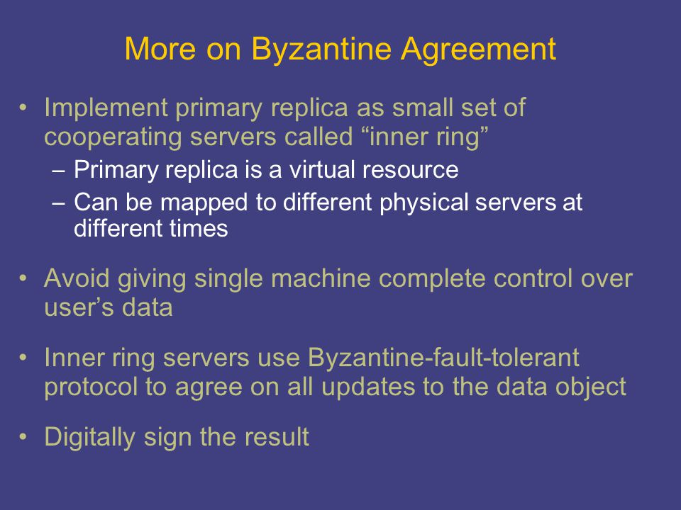"More on Byzantine Agreement Implement primary replica as small set of cooperating servers called ""inner ring"" –Primary replica is a virtual resource –"