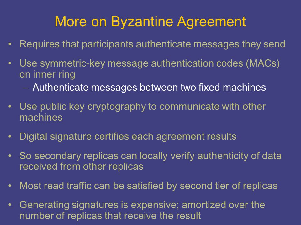 More on Byzantine Agreement Requires that participants authenticate messages they send Use symmetric-key message authentication codes (MACs) on inner