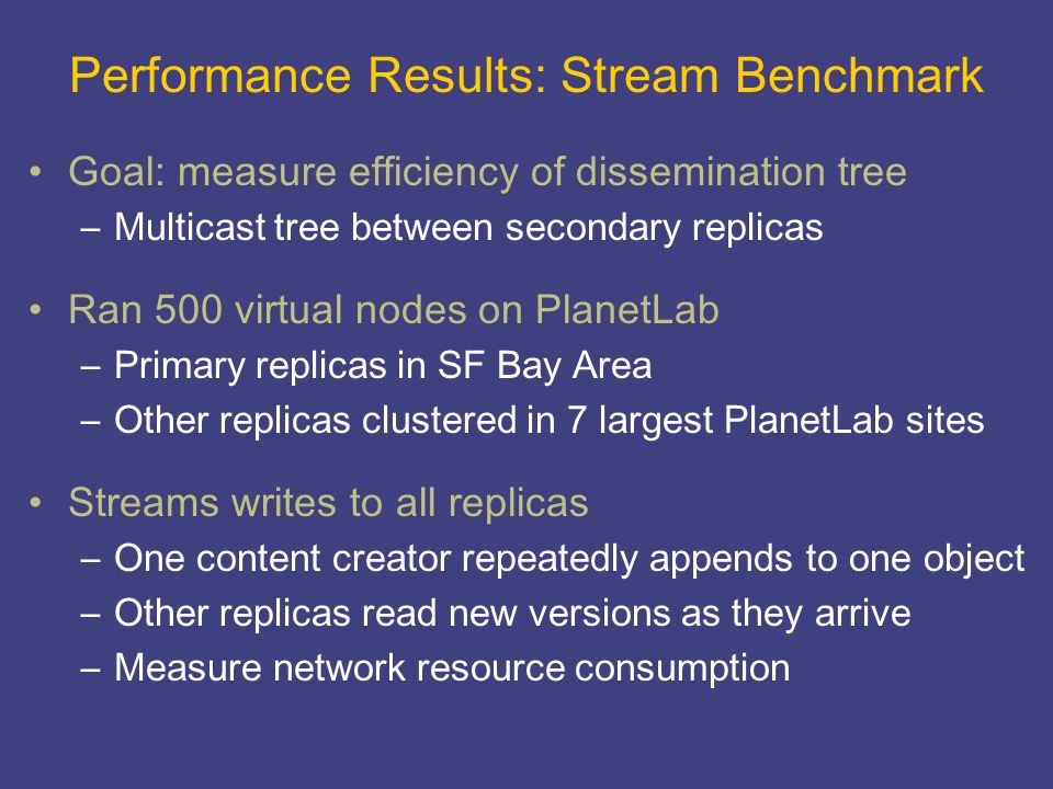 Performance Results: Stream Benchmark Goal: measure efficiency of dissemination tree –Multicast tree between secondary replicas Ran 500 virtual nodes