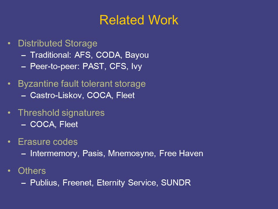 Related Work Distributed Storage –Traditional: AFS, CODA, Bayou –Peer-to-peer: PAST, CFS, Ivy Byzantine fault tolerant storage –Castro-Liskov, COCA, F