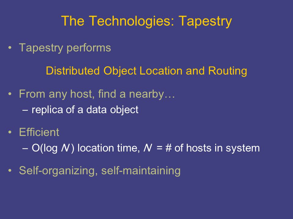 The Technologies: Tapestry Tapestry performs Distributed Object Location and Routing From any host, find a nearby… –replica of a data object Efficient