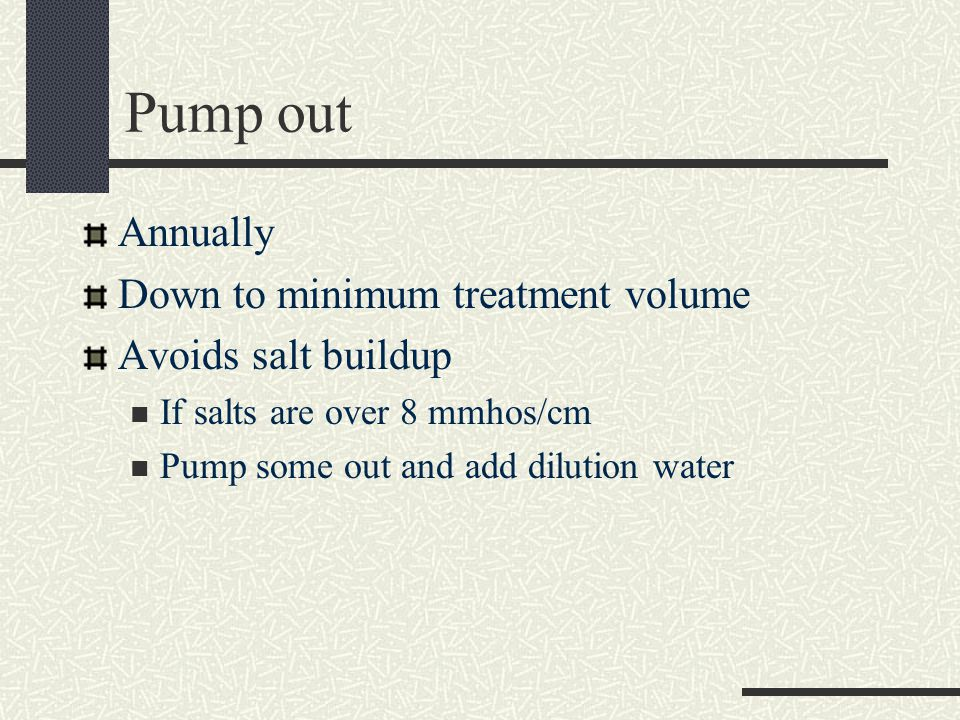 Pump out Annually Down to minimum treatment volume Avoids salt buildup If salts are over 8 mmhos/cm Pump some out and add dilution water