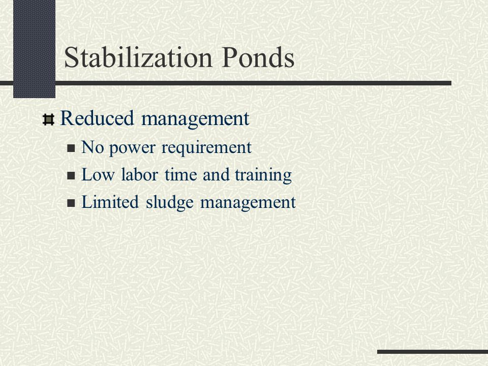 Stabilization Ponds Reduced management No power requirement Low labor time and training Limited sludge management