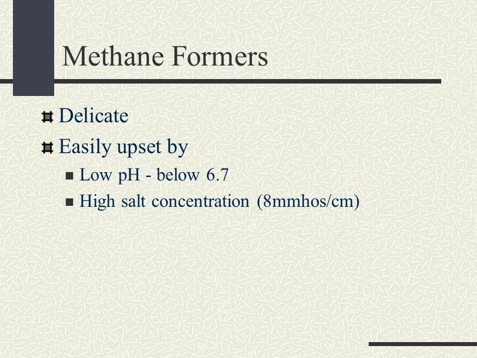 Methane Formers Delicate Easily upset by Low pH - below 6.7 High salt concentration (8mmhos/cm)
