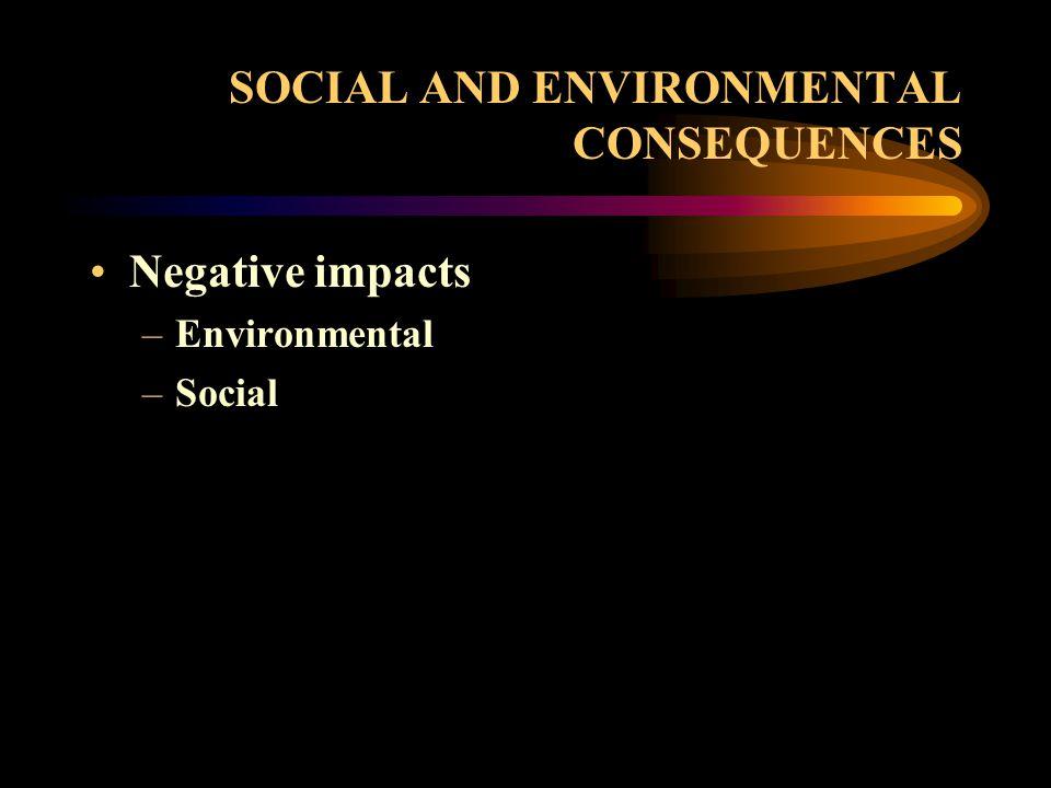 SOCIAL AND ENVIRONMENTAL CONSEQUENCES Negative impacts –Environmental –Social