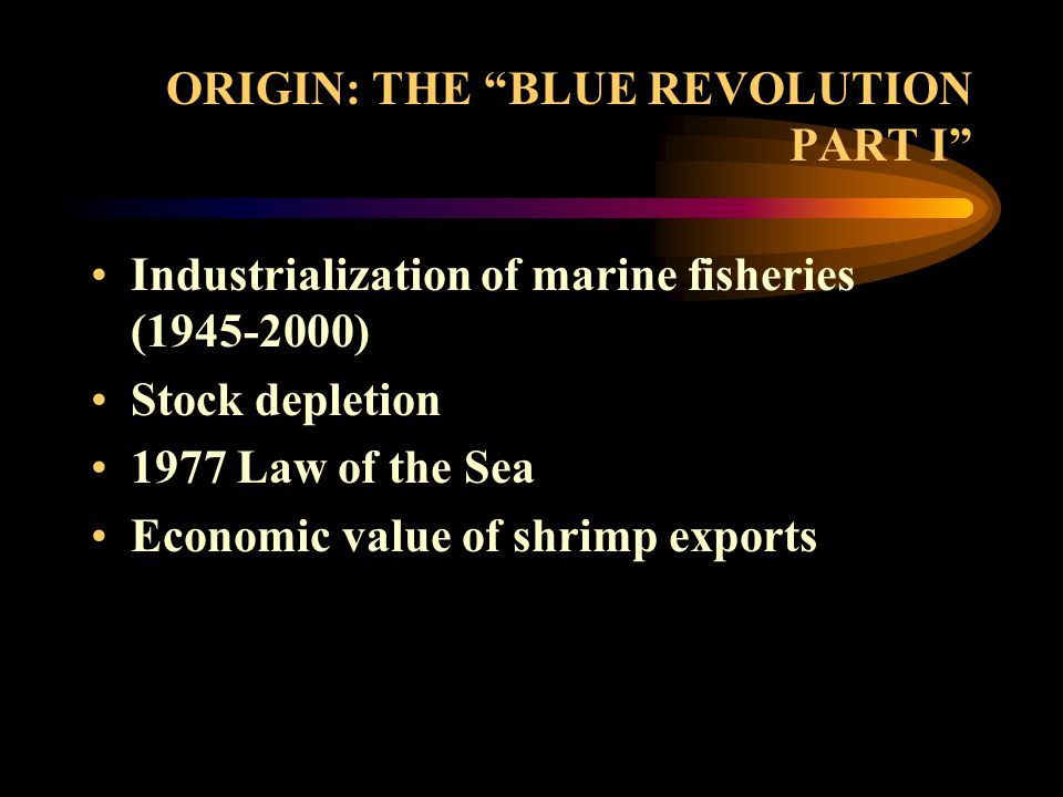 ORIGIN: THE BLUE REVOLUTION PART I Industrialization of marine fisheries (1945-2000) Stock depletion 1977 Law of the Sea Economic value of shrimp exports