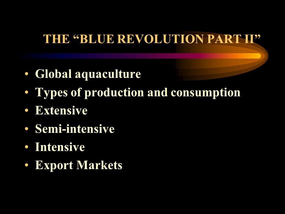 THE BLUE REVOLUTION PART II Global aquaculture Types of production and consumption Extensive Semi-intensive Intensive Export Markets