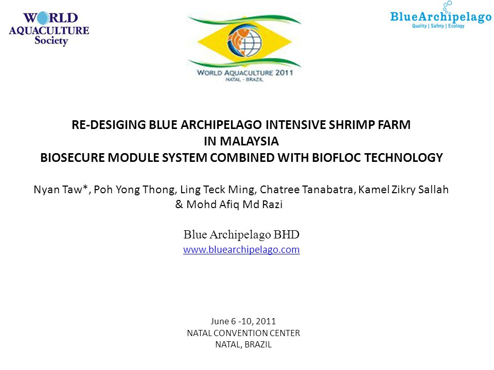 June 6 -10, 2011 NATAL CONVENTION CENTER NATAL, BRAZIL RE-DESIGING BLUE ARCHIPELAGO INTENSIVE SHRIMP FARM IN MALAYSIA BIOSECURE MODULE SYSTEM COMBINED