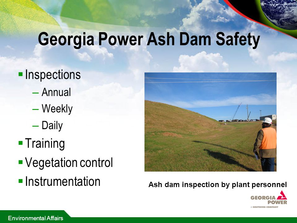 Environmental Affairs Georgia Power Ash Dam Safety  Inspections – Annual – Weekly – Daily  Training  Vegetation control  Instrumentation Ash dam inspection by plant personnel