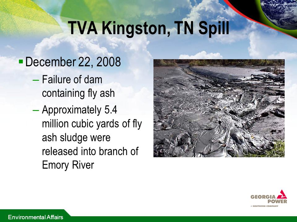 Environmental Affairs TVA Kingston, TN Spill  December 22, 2008 – Failure of dam containing fly ash – Approximately 5.4 million cubic yards of fly ash sludge were released into branch of Emory River