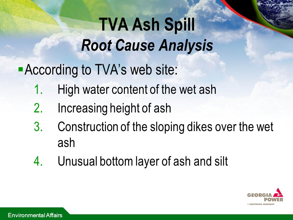 Environmental Affairs TVA Ash Spill Root Cause Analysis  According to TVA's web site: 1.High water content of the wet ash 2.Increasing height of ash 3.Construction of the sloping dikes over the wet ash 4.Unusual bottom layer of ash and silt