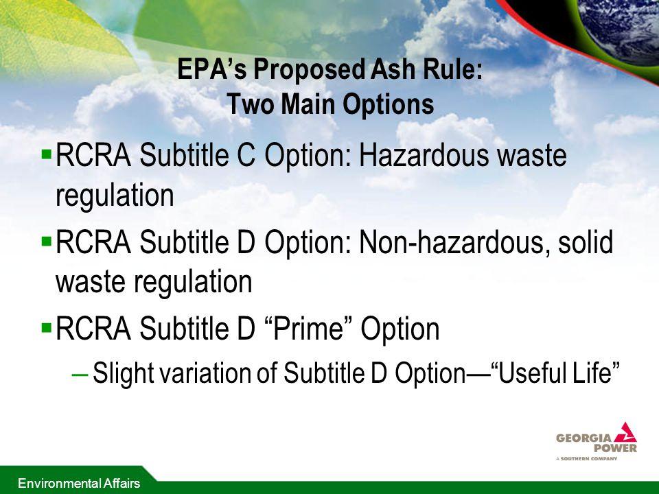 Environmental Affairs EPA's Proposed Ash Rule: Two Main Options  RCRA Subtitle C Option: Hazardous waste regulation  RCRA Subtitle D Option: Non-hazardous, solid waste regulation  RCRA Subtitle D Prime Option – Slight variation of Subtitle D Option— Useful Life